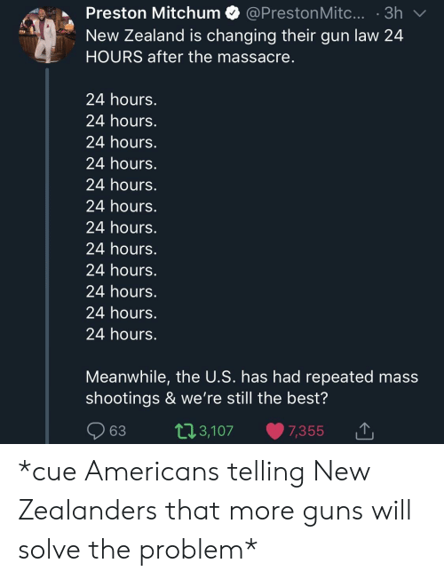 Massacre: Preston Mitchum @PrestonMitc....3h  New Zealand is changing their gun law 24  HOURS after the massacre  24 hours.  24 hours.  24 hours.  24 hours.  24 hours.  24 hours.  24 hours.  24 hours.  24 hours.  24 hours.  24 hours.  24 hours.  Meanwhile, the U.S. has had repeated mass  shootings & we're still the best?  63 t13,107 7,355  ,3,107 7,355 1 *cue Americans telling New Zealanders that more guns will solve the problem*
