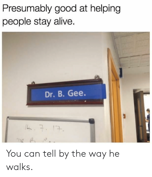 Stay Alive: Presumably good at helping  people stay alive.  Dr. B. Gee. You can tell by the way he walks.
