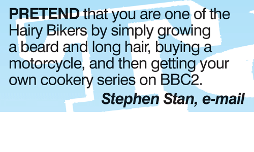 E Mail: PRETEND that you are one of the  Hairy Bikers by simply growing  a beard and long hair, buying a  motorcycle, and then getting your  own cookery series on BBC2  Stephen Stan, e-mail