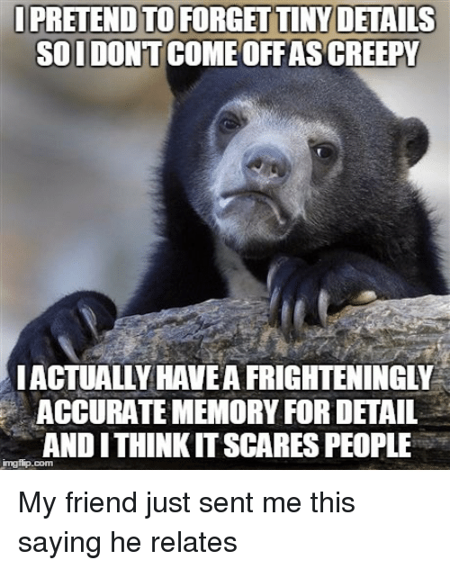 andie: PRETEND TO FORGETTINYDETAILS  SOIDONT  OFFASACREEPY  ACTUALLY HAVE AFRIGHTENINGLY  ACCURATE MEMORY FOR DETAIL  ITHINKITSCARES PEOPLE  ANDI My friend just sent me this saying he relates