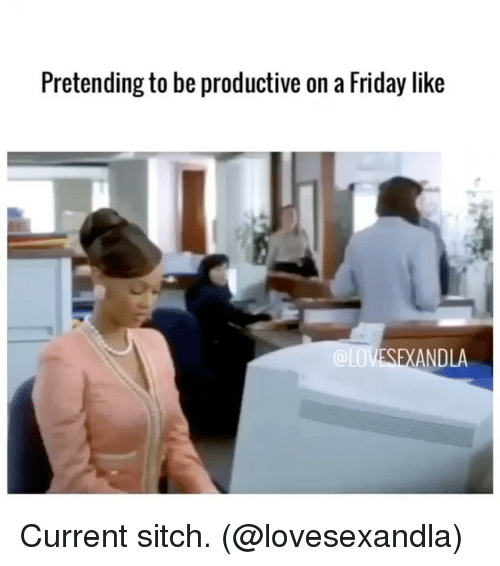 Friday, Memes, and 🤖: Pretending to be productive on a Friday like  ANDLA Current sitch. (@lovesexandla)
