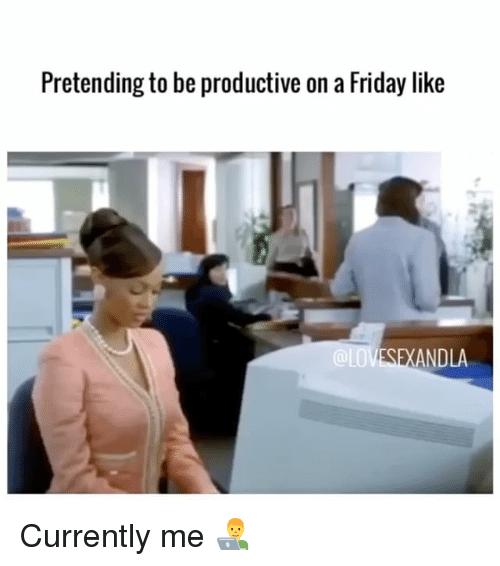 Friday, Memes, and 🤖: Pretending to be productive on a Friday like  ANDLA Currently me 👨💻