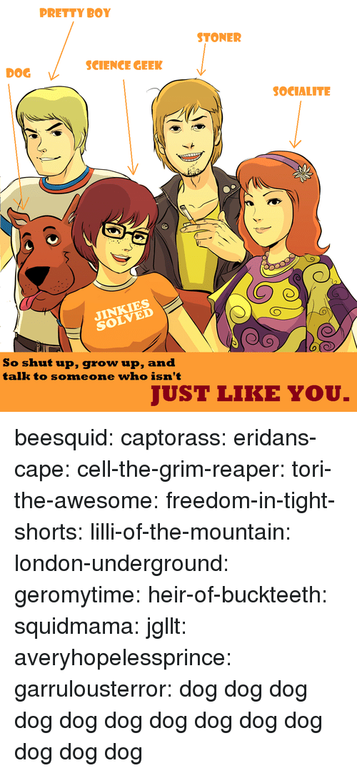 Kym: PRETTY BOY  STONER  SCIENCE GEEK  DOG  SOCIALITE  NKIES  So shut up, grow up, and  talk to someone who isn't  JUST LIKE YOU. beesquid:  captorass:  eridans-cape:  cell-the-grim-reaper:  tori-the-awesome:  freedom-in-tight-shorts:  lilli-of-the-mountain:  london-underground:  geromytime:  heir-of-buckteeth:  squidmama:  jgllt:  averyhopelessprince:  garrulousterror:  dog  dog  dog  dog  dog  dog  dog  dog  dog  dog  dog  dog  dog