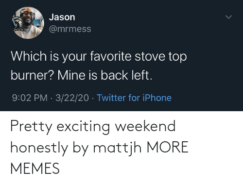 weekend: Pretty exciting weekend honestly by mattjh MORE MEMES
