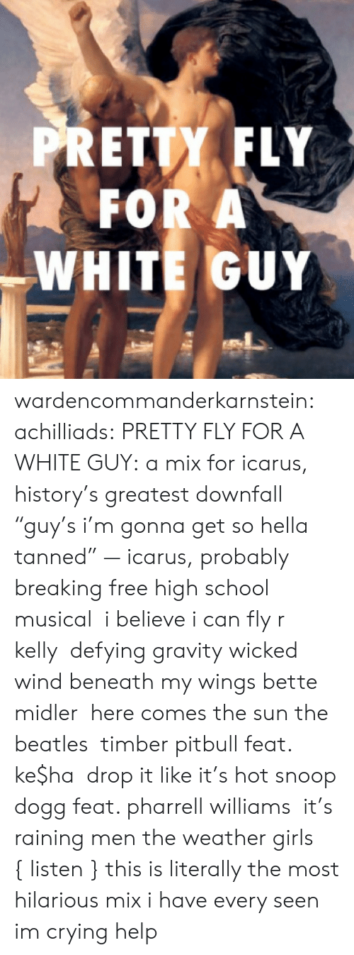 "pharrell: PRETTY FLY  FOR A  WHITE GUY wardencommanderkarnstein: achilliads:  PRETTY FLY FOR A WHITE GUY: a mix for icarus, history's greatest downfall ""guy's i'm gonna get so hella tanned"" — icarus, probably  breaking free high school musical   i believe i can fly r kelly  defying gravity wicked  wind beneath my wings bette midler  here comes the sun the beatles  timber pitbull feat. ke$ha  drop it like it's hot snoop dogg feat. pharrell williams  it's raining men the weather girls  { listen }  this is literally the most hilarious mix i have every seen im crying help"