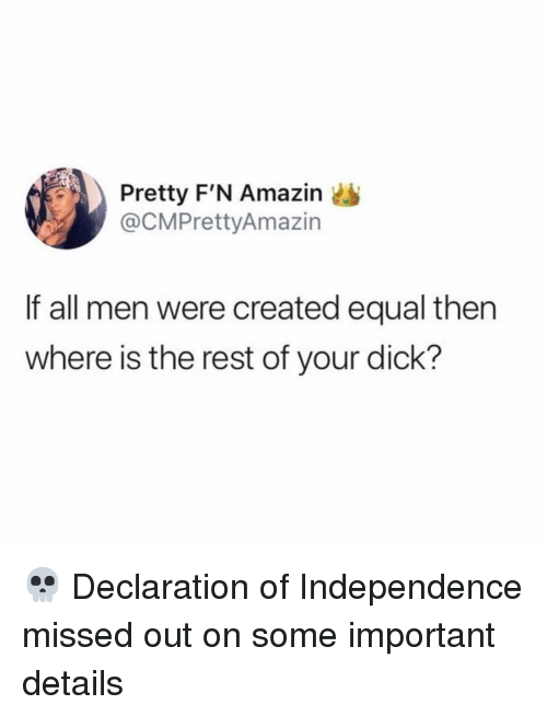Amazin: Pretty F'N Amazin  @CMPrettyAmazin  If all men were created equal then  where is the rest of your dick? 💀 Declaration of Independence missed out on some important details