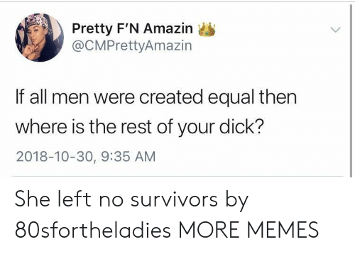 Amazin: Pretty F'N Amazin  @CMPrettyAmazin  If all men were created equal then  where is the rest of your dick?  2018-10-30, 9:35 AM She left no survivors by 80sfortheladies MORE MEMES