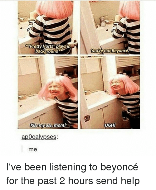 Ass, Beyonce, and Memes: Pretty Hurts' plays in  background  KESmy ass moml  apocalypses:  me  Youre not Beyoncé.  UGHI I've been listening to beyoncé for the past 2 hours send help