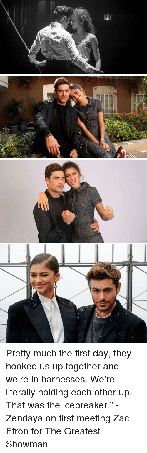 """Zendaya: Pretty much the first day, they hooked us up together and we're in harnesses. We're literally holding each other up. That was the icebreaker."""" - Zendaya on first meeting Zac Efron for The Greatest Showman"""