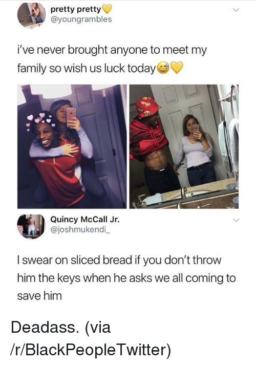 quincy: pretty pretty  @youngrambles  i've never brought anyone to meet my  family so wish us luck today  Quincy McCall Jr.  @joshmukendi_  I swear on sliced bread if you don't throw  him the keys when he asks we all coming to  save him <p>Deadass. (via /r/BlackPeopleTwitter)</p>