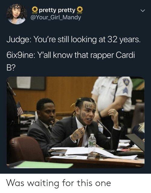 6Ix9Ine: pretty pretty  @Your_Girl_Mandy  Judge: You're still looking at 32 years.  6ix9ine: Yall know that rapper Cardi  B? Was waiting for this one