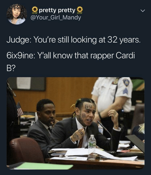 6Ix9Ine: pretty pretty  @Your_Girl_Mandy  Judge: You're still looking at 32 years.  6ix9ine: Yall know that rapper Cardi  B?