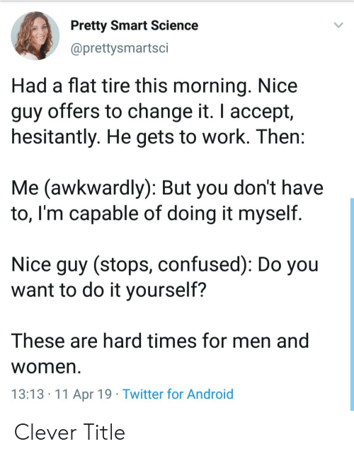awkwardly: Pretty Smart Science  @prettysmartsci  Had a flat tire this morning. Nice  guy offers to change it. I accept,  hesitantly. He gets to work. Then  Me (awkwardly): But you don't have  to, l'm capable of doing it myself.  Nice guy (stops, confused): Do you  want to do it yourself?  These are hard times for men and  Women  13:13.11 Apr 19 Twitter for Android Clever Title