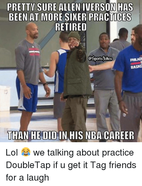 Allen Iverson, Sports, and Tagged: PRETTY SURE ALLEN IVERSON HAS  BEEN AT MORE SINER PRACTICES  RETIRED  @Sportsjokes  BASKE  THAN HEDID IN HIS NBA CAREER Lol 😂 we talking about practice DoubleTap if u get it Tag friends for a laugh