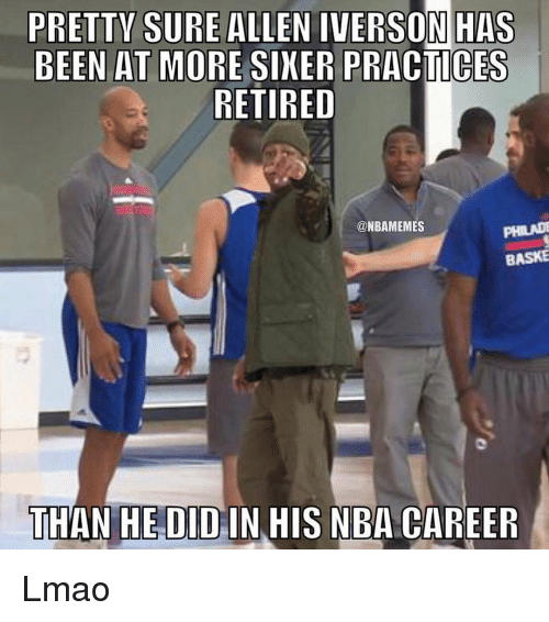 Allen Iverson, Lmao, and Nba: PRETTY SURE ALLEN IVERSON HAS  BEEN AT MORE SIXER PRACTICES  RETIRED  @NBAMEMES  BASKE  THAN HE DID IN HIS NBA CAREER Lmao
