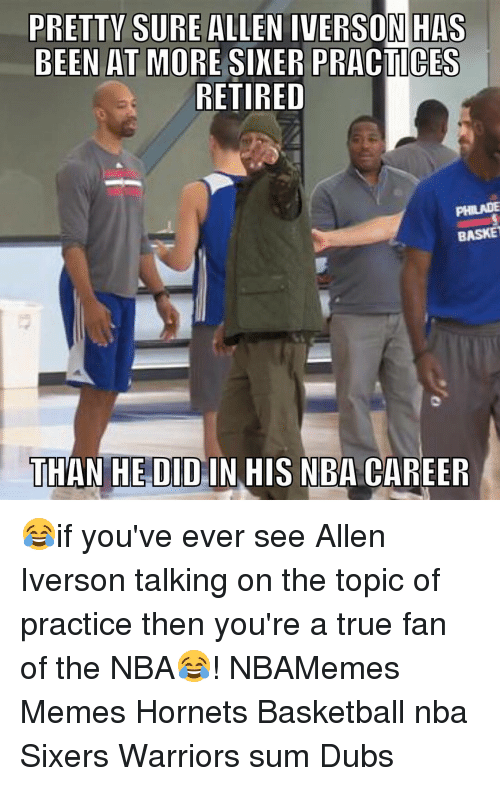 Allen Iverson, Basketball, and Memes: PRETTY SURE ALLEN IVERSON HAS  BEEN AT MORE SIXER PRACTICES  RETIRED  BASKET  THAN HE DID IN HIS NBA CAREER 😂if you've ever see Allen Iverson talking on the topic of practice then you're a true fan of the NBA😂! NBAMemes Memes Hornets Basketball nba Sixers Warriors sum Dubs