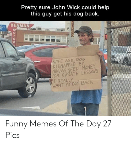 Need Money: Pretty sure John Wick could help  this guy get his dog back  BEAMAN  尺  WIFE AND DOG  KIDNAPPED BY  NINTAS NEED MONEY  FOR KARATE LESSONS  REALLY  WANT MY DOG BACK Funny Memes Of The Day 27 Pics