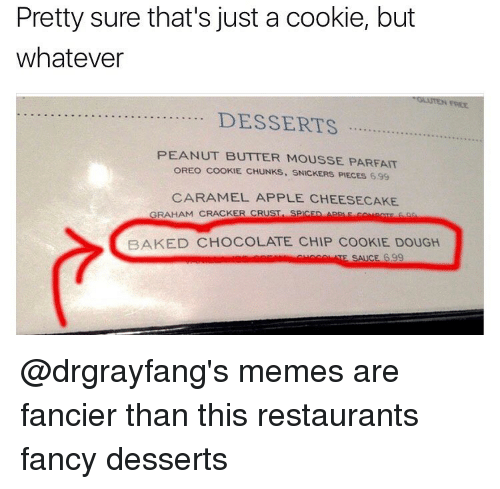Snickering: Pretty sure that's just a cookie, but  whatever  DESSERTS  PEANUT BUTTER MOUSSE PARFAIT  OREO COOKIE. CHUNKS. SNICKERS PIECES 699  CARAMEL APPLE CHEESECAKE  GRAHAM CRACKER CRUST  SPCED App F co trac  BAKED CHOCOLATE CHIP COOKIE DOUGH  SAICE 399 @drgrayfang's memes are fancier than this restaurants fancy desserts
