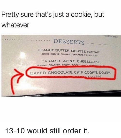 Apple, Baked, and Memes: Pretty sure that's just a cookie, but  whatever  PEANUT BUTTER MOUSSE PARFAIT  OREO COOKIE CHUNKS. SNICKERS PIECES 6.99  CARAMEL APPLE CHEESECAKE  GRAHAM CRACKER CRUST SPICsD  BAKED CHOCOLATE CHIP COOKIE DOUGH 13-10 would still order it.