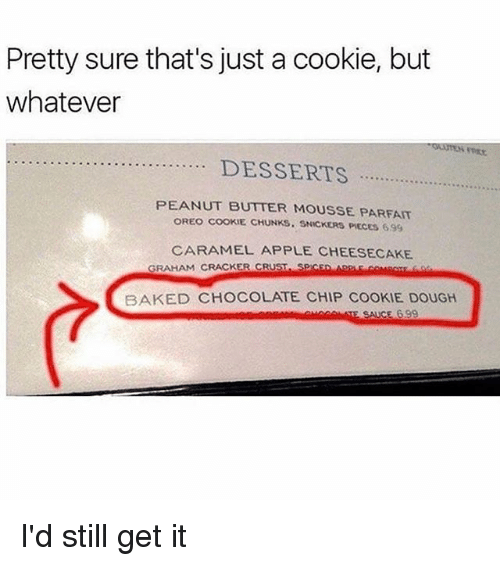 Apple, Baked, and Memes: Pretty sure that's just a cookie, but  whatever  PEANUT BUTTER MOUSSE PARFAIT  OREO COOKIE CHUNKS. SNICKERS PIECES 699  CARAMEL APPLE CHEESECAKE  GRAHAM CRACKER CRUST SPICED ARPLE COMBos fo  BAKED CHOCOLATE CHIP COOKIE DOUGH I'd still get it