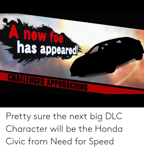 Honda: Pretty sure the next big DLC Character will be the Honda Civic from Need for Speed