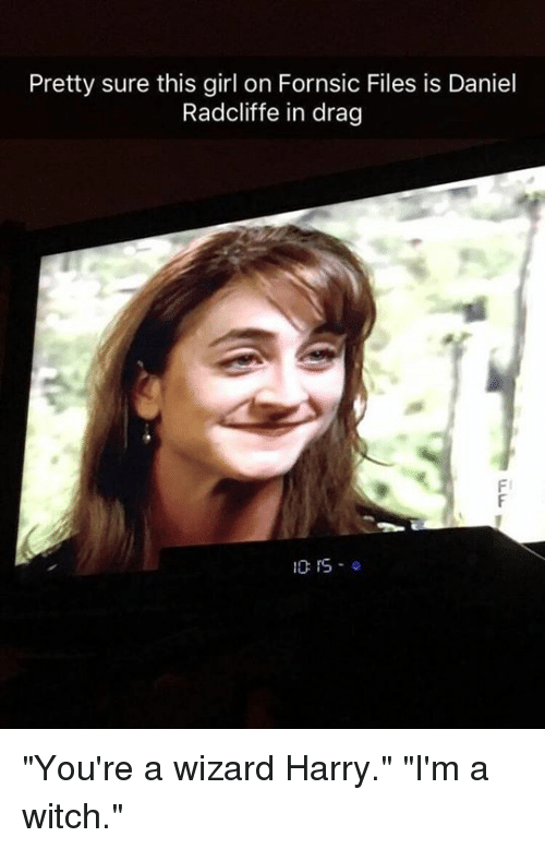 """Wizard Harry: Pretty sure this girl on Fornsic Files is Daniel  Radcliffe in drag  Fl  10:15.0 """"You're a wizard Harry."""" """"I'm a witch."""""""