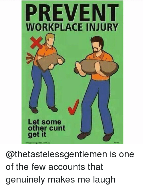 Cunt, Trendy, and One: PREVENT  WORKPLACE INJURY  Let some  other cunt  get it @thetastelessgentlemen is one of the few accounts that genuinely makes me laugh