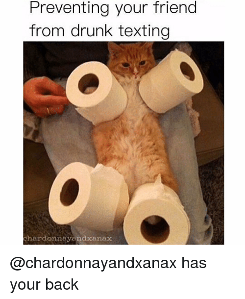 Drunk, Memes, and Texting: Preventing your friend  from drunk texting  hardonnayendxanax @chardonnayandxanax has your back