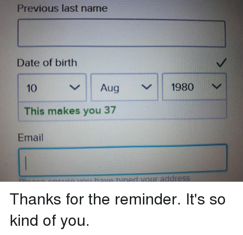 Dank, Date, and Email: Previous last name  Date of birth  10  Aug 1980 v  This makes you 37  Email  ure VOit have tuned vour address Thanks for the reminder. It's so kind of you.