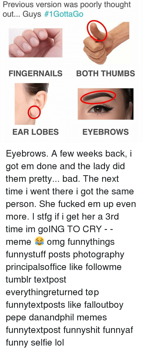 Crying Meme: Previous verslon was poorly thought  out... Guys  #1Gotta Go  FINGERNAILS  BOTH THUMBS  EAR LOBES  EYEBROWS Eyebrows. A few weeks back, i got em done and the lady did them pretty... bad. The next time i went there i got the same person. She fucked em up even more. I stfg if i get her a 3rd time im goING TO CRY - - meme 😂 omg funnythings funnystuff posts photography principalsoffice like followme tumblr textpost everythingreturned tøp funnytextposts like falloutboy pepe danandphil memes funnytextpost funnyshit funnyaf funny selfie lol