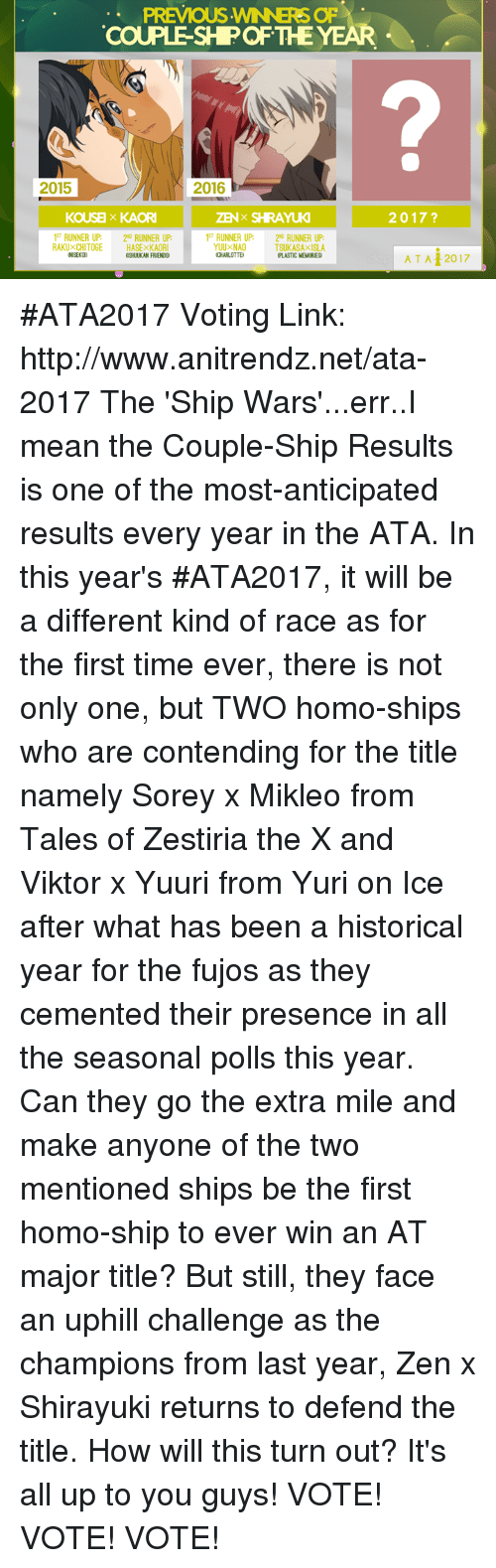 Memes, 🤖, and Tales Of: PREVIOUS WNNERS OF  COUPLE SHPOF THE  YEAR  2015  2016  2017  KOUSE x KAORI  T RUNNER UP RUNNER UP:  T RUNNER UP 20 RUNNER UP  RAKU XCHITOGE HASExKAORI  TSUKASAXISLA  ICHARLOTTE  AT A 12017 #ATA2017 Voting Link: http://www.anitrendz.net/ata-2017  The 'Ship Wars'...err..I mean the Couple-Ship Results is one of the most-anticipated results every year in the ATA.  In this year's #ATA2017, it will be a different kind of race as for the first time ever, there is not only one, but TWO homo-ships who are contending for the title namely Sorey x Mikleo from Tales of Zestiria the X and Viktor x Yuuri from Yuri on Ice after what has been a historical year for the fujos as they cemented their presence in all the seasonal polls this year. Can they go the extra mile and make anyone of the two mentioned ships be the first homo-ship to ever win an AT major title?  But still, they face an uphill challenge as the champions from last year, Zen x Shirayuki returns to defend the title.  How will this turn out? It's all up to you guys!  VOTE! VOTE! VOTE!