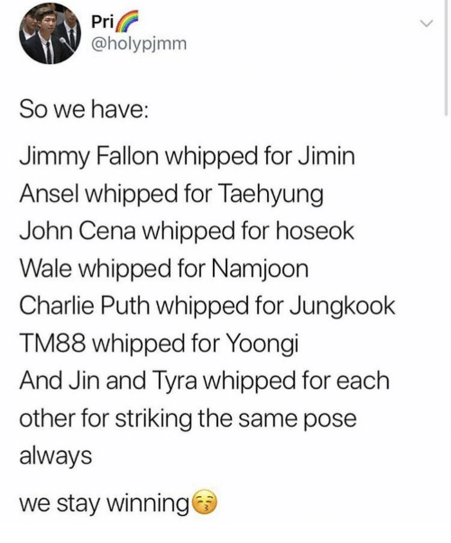 Jimmy Fallon: Pri  @holypjmm  So we have:  Jimmy Fallon whipped for Jimin  Ansel whipped for Taehyung  John Cena whipped for hoseok  Wale whipped for Namjoon  Charlie Puth whipped for Jungkook  TM88 whipped for Yoongi  And Jin and Tyra whipped for each  other for striking the same pose  always  we stay winning