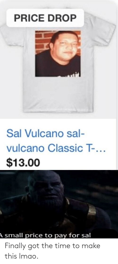 Sal Vulcano: PRICE DROP  Sal Vulcano sal-  vulcano Classic T-...  $13.00  A small price to pay for sal Finally got the time to make this lmao.
