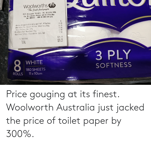 jacked: Price gouging at its finest. Woolworth Australia just jacked the price of toilet paper by 300%.