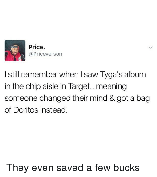 Funny, Saw, and Target: Price  @Priceverson  I still remember when saw Tyga's album  in the chip aisle in Target...meaning  someone changed their mind & got a bag  of Doritos instead They even saved a few bucks