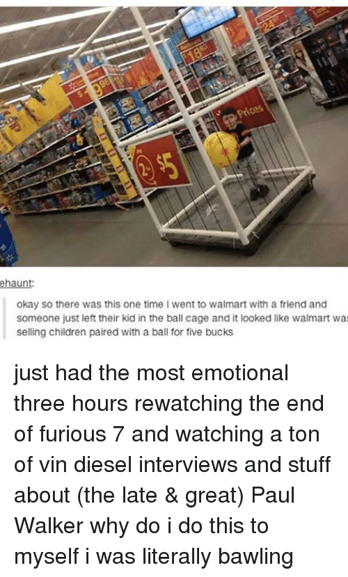 Vin Diesel: Prices  ehaunt  okay so there was this one time i went to walmart with a friend and  someone just left their kid in the ball cage and it looked like walmart wa  selling children paired with a ball for five bucks just had the most emotional three hours rewatching the end of furious 7 and watching a ton of vin diesel interviews and stuff about (the late & great) Paul Walker why do i do this to myself i was literally bawling