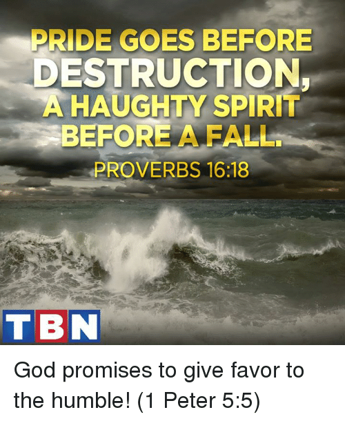 goe: PRIDE GOES BEFORE  ESTRUCTION,  A HAUGHTY SPIRIT  BEFORE A FALL.  PROVERBS 16:18  TBN God promises to give favor to the humble! (1 Peter 5:5)