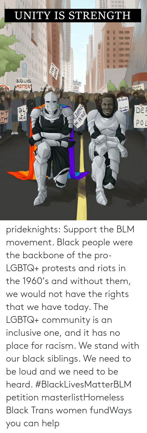 Would: prideknights:  Support the BLM movement. Black people were the backbone of the pro-LGBTQ+ protests and riots in the 1960's and without them, we would not have the rights that we have today. The LGBTQ+ community is an inclusive one, and it has no place for racism. We stand with our black siblings. We need to be loud and we need to be heard. #BlackLivesMatterBLM petition masterlistHomeless Black Trans women fundWays you can help