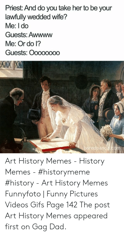 Art History Memes: Priest: And do you take her to be your  lawfully wedded wife?  Me: I do  Guests: Awwww  Me: Or do l?  Guests: Oooooooo Art History Memes - History Memes - #historymeme #history - Art History Memes Funnyfoto | Funny Pictures Videos Gifs Page 142 The post Art History Memes appeared first on Gag Dad.