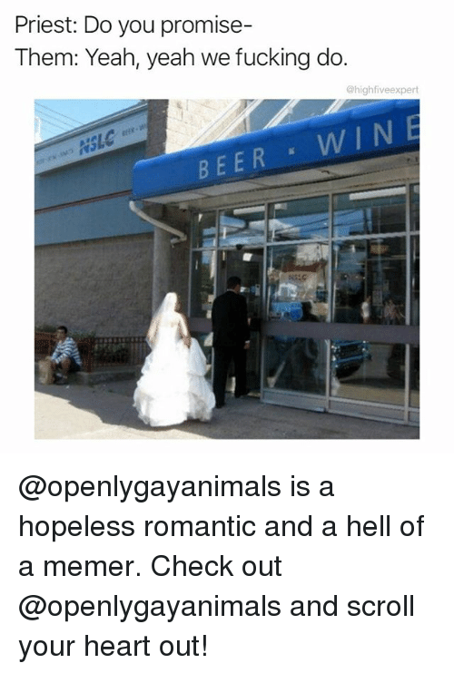 Memerized: Priest: Do you promise-  Them: Yeah, yeah we fucking do.  @highfiveexpert  Ef  SL  WIN  BEER @openlygayanimals is a hopeless romantic and a hell of a memer. Check out @openlygayanimals and scroll your heart out!