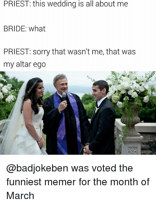 Memerized: PRIEST: this wedding is all about me  BRIDE: what  PRIEST: sorry that wasn't me, that was  my altar ego @badjokeben was voted the funniest memer for the month of March
