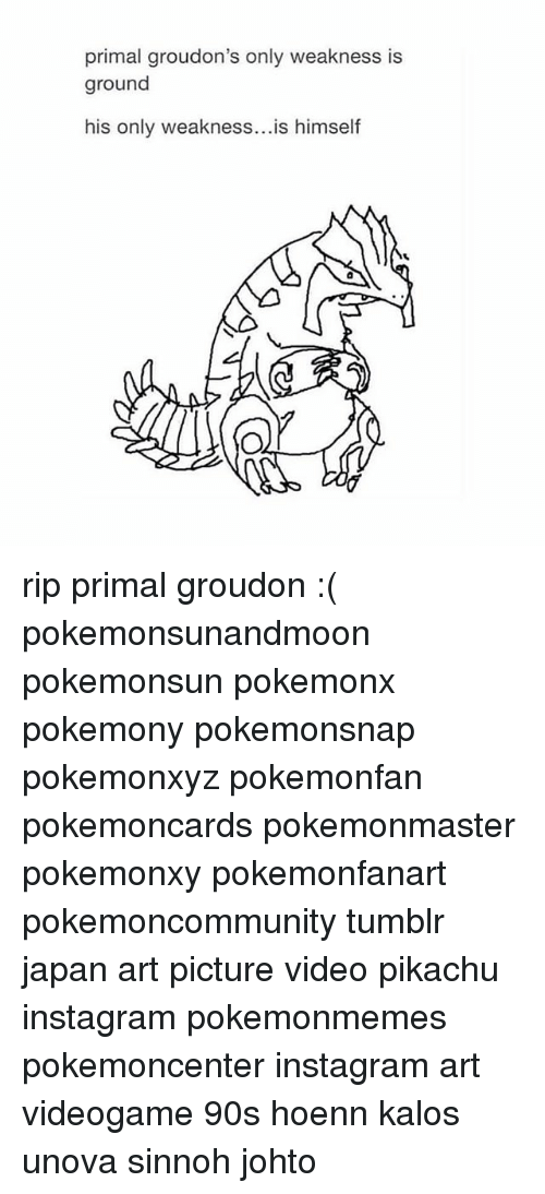 Instagram, Pikachu, and Pokemon: primal groudon's only weakness is  ground  his only weakness  is himself rip primal groudon :( pokemonsunandmoon pokemonsun pokemonx pokemony pokemonsnap pokemonxyz pokemonfan pokemoncards pokemonmaster pokemonxy pokemonfanart pokemoncommunity tumblr japan art picture video pikachu instagram pokemonmemes pokemoncenter instagram art videogame 90s hoenn kalos unova sinnoh johto