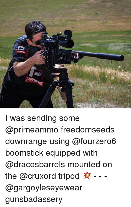 Memes, 🤖, and Prim: PRIME  0  PRIM I was sending some @primeammo freedomseeds downrange using @fourzero6 boomstick equipped with @dracosbarrels mounted on the @cruxord tripod 💥 - - - @gargoyleseyewear gunsbadassery