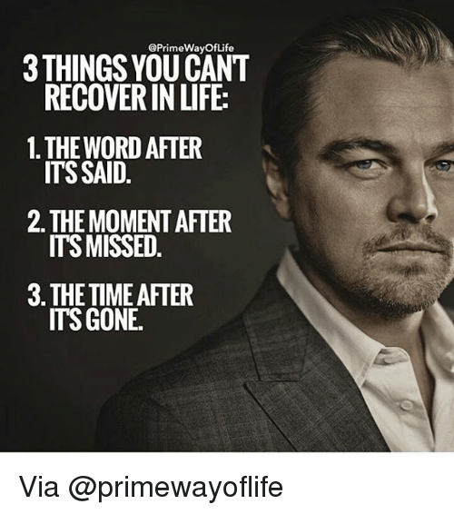 Memes, 🤖, and Gone: @Prime WayOf Life  THINGS YOU CANT  RECOVERIN LIFE:  1. THE WORD AFTER  ITS SAID  2 THE MOMENTAFTER  ITS MISSED  3 THE TIME AFTER  ITS GONE. Via @primewayoflife
