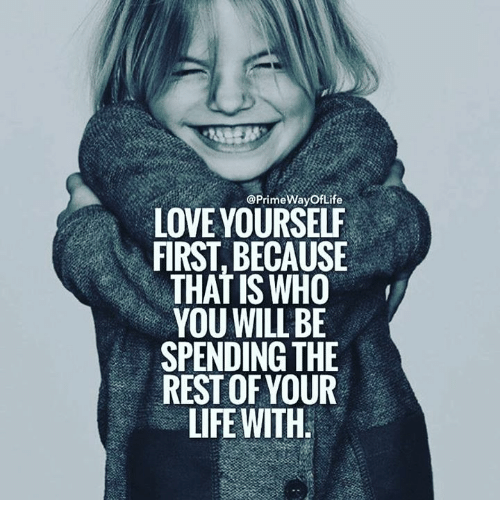 Love Yourself: @Prime WayofLife  LOVE YOURSELF  FIRST, BECAUSE  THAT IS WHO  YOU WILL BE  SPENDING THE  REST OF YOUR  LIFE WITH