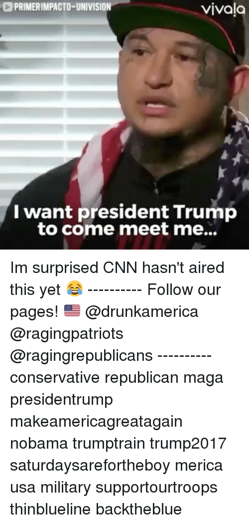 univision: PRIMERIMPACTO-UNIVISION  vivala  I want president Trump  to come meet me... Im surprised CNN hasn't aired this yet 😂 ---------- Follow our pages! 🇺🇸 @drunkamerica @ragingpatriots @ragingrepublicans ---------- conservative republican maga presidentrump makeamericagreatagain nobama trumptrain trump2017 saturdaysarefortheboy merica usa military supportourtroops thinblueline backtheblue