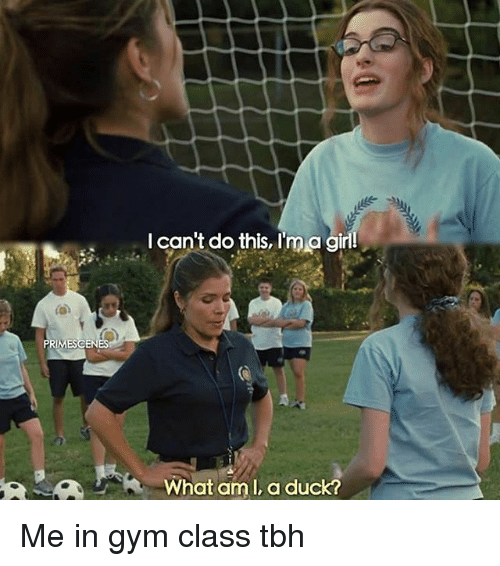 Gym, Memes, and Tbh: PRIMESCEN  can't do this, I'm a girl  What am I, a duck? Me in gym class tbh