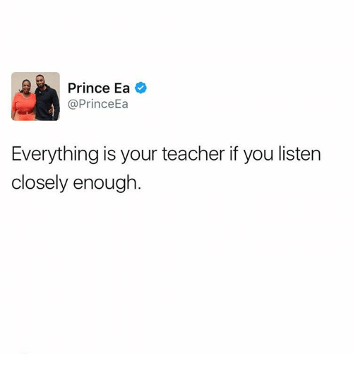 Memes, 🤖, and Listener: Prince Ea  Prince Ea  Everything is your teacher if you listen  closely enough