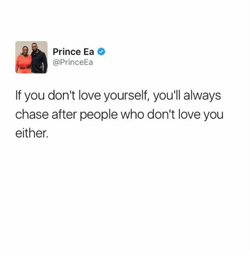 Love Yourself: Prince Ea  @PrinceEa  If you don't love yourself, you'll always  chase after people who don't love you  either.