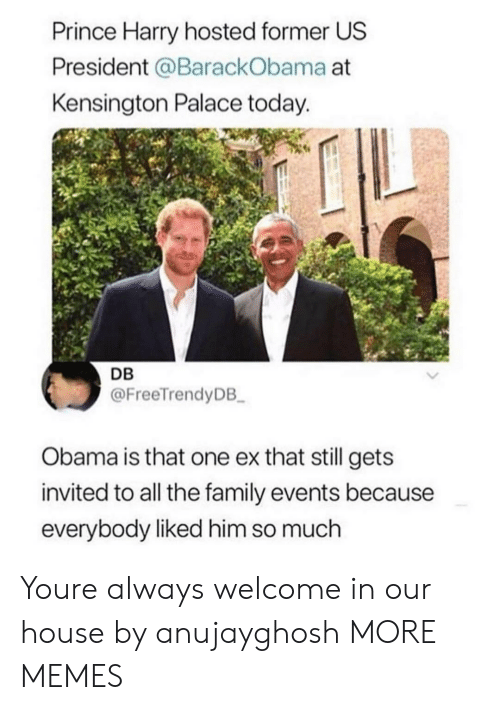 Prince Harry: Prince Harry hosted former US  President @BarackObama at  Kensington Palace today.  DB  @FreeTrendyDB  Obama is that one ex that still gets  invited to all the family events because  everybody liked him so much Youre always welcome in our house by anujayghosh MORE MEMES